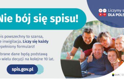 Na grafice jest napis: Nie bój się spisu! Spis powszechny to szansa, nie inwigilacja. Liczy się każdy wypełniony formularz. Zebrane dane będą podstawą do wielu decyzji na kolejne 10 lat. W prawym górnym rogu umieszczone są cztery małe koła ze znakami dodawania, odejmowania, mnożenia i dzielenia, obok nich napis: Liczymy się dla Polski! Poniżej widać wielopokoleniową, uśmiechniętą rodzinę zgormadzoną wokół komputera. Na dole grafiki jest adres strony internetowej: spis.gov.pl. i logotyp spisu: dwa nachodzące na siebie pionowo koła, GUS, pionowa kreska, Narodowy Spis Powszechny Ludności i Mieszkań 2021.